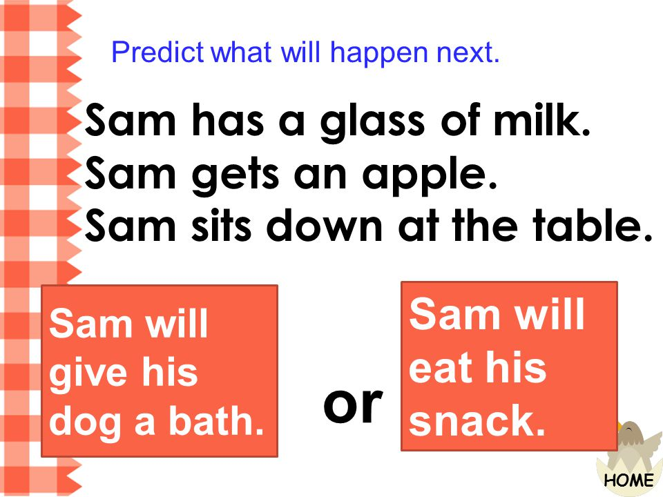 or Sam has a glass of milk. Sam gets an apple.