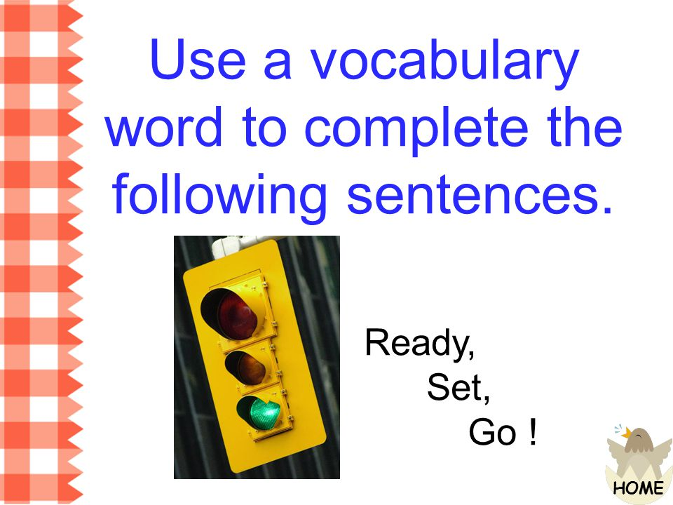 Use a vocabulary word to complete the following sentences.