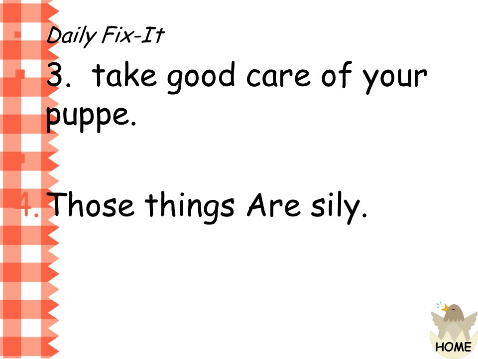 Daily Fix-It 3. take good care of your puppe. Those things Are sily.