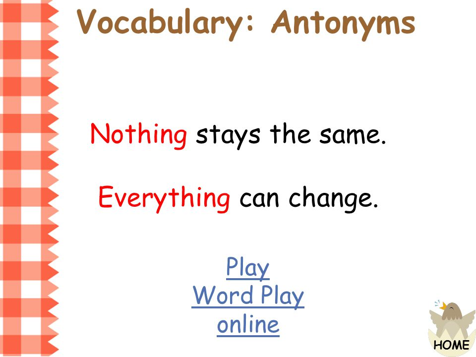 Vocabulary: Antonyms Nothing stays the same. Everything can change.