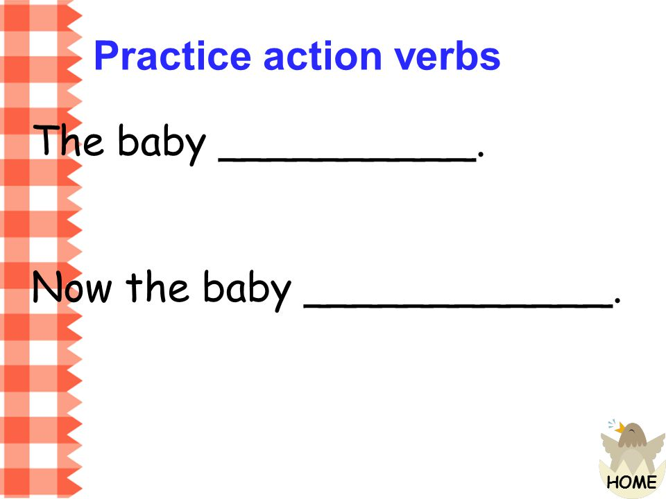 Practice action verbs The baby __________. Now the baby ____________.
