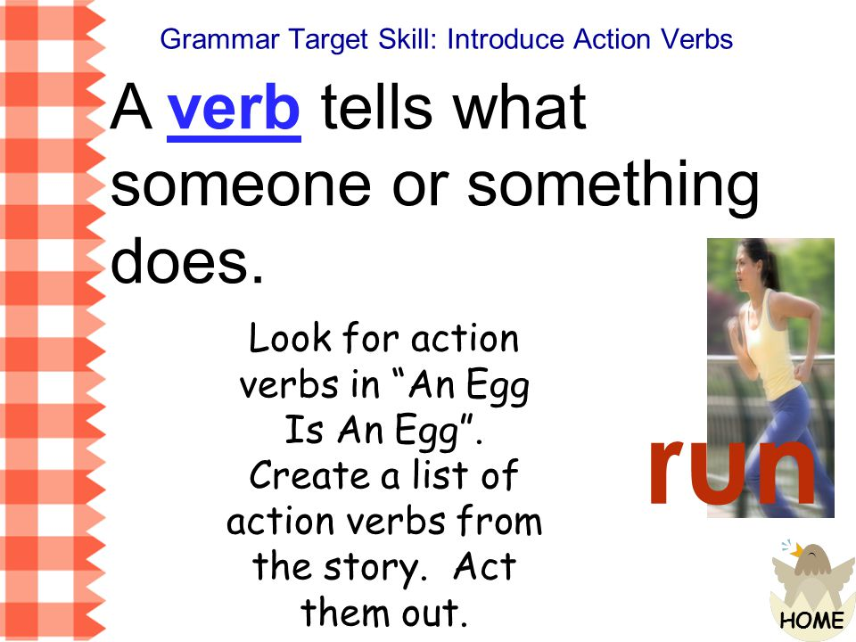 run A verb tells what someone or something does.