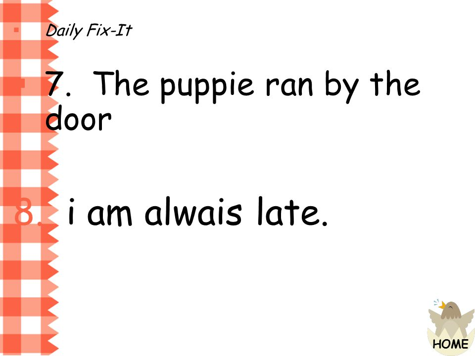 Daily Fix-It 7. The puppie ran by the door i am alwais late.