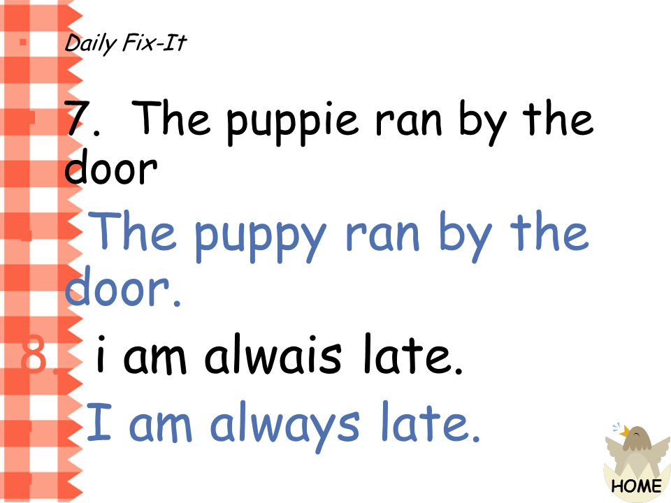 i am alwais late. 7. The puppie ran by the door