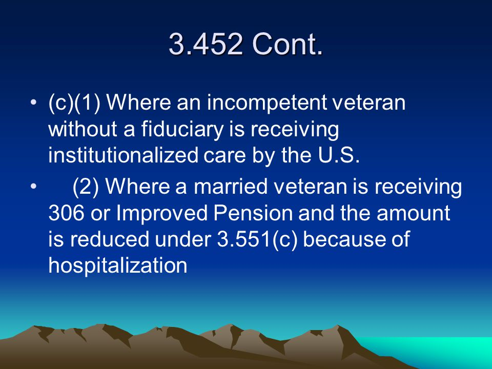 3.452 Cont. (c)(1) Where an incompetent veteran without a fiduciary is receiving institutionalized care by the U.S.