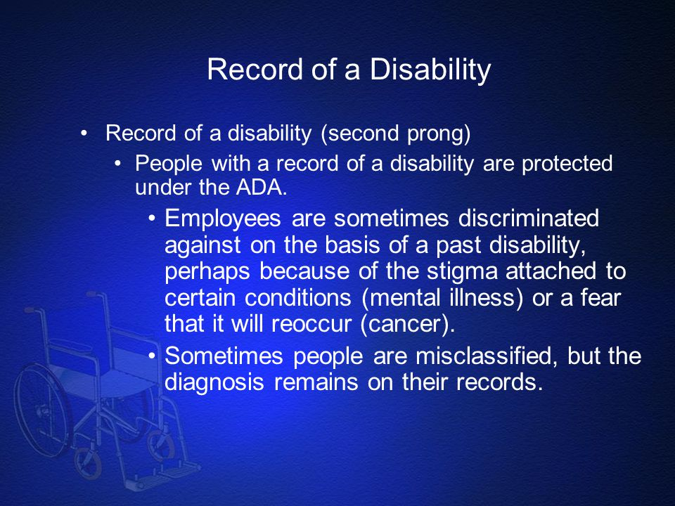 Record of a Disability Record of a disability (second prong) People with a record of a disability are protected under the ADA.