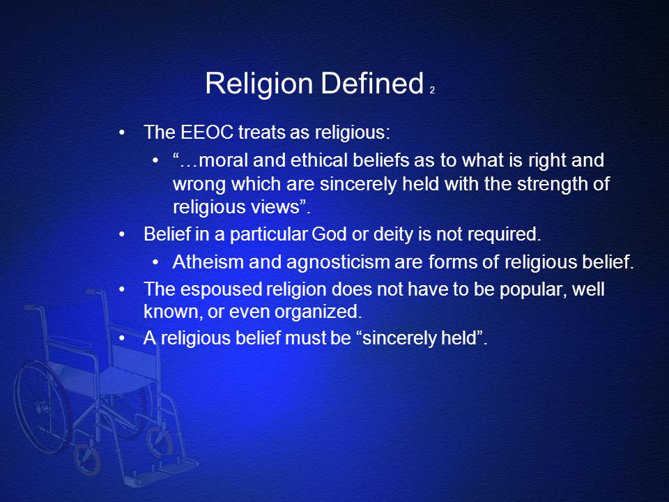 Religion Defined 2 The EEOC treats as religious: