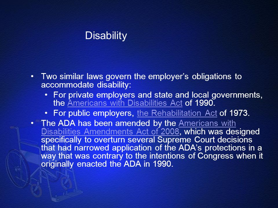 Disability Two similar laws govern the employer's obligations to accommodate disability: