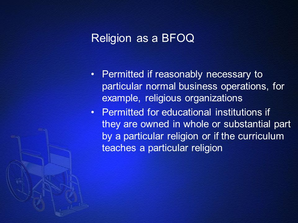 Religion as a BFOQ Permitted if reasonably necessary to particular normal business operations, for example, religious organizations.