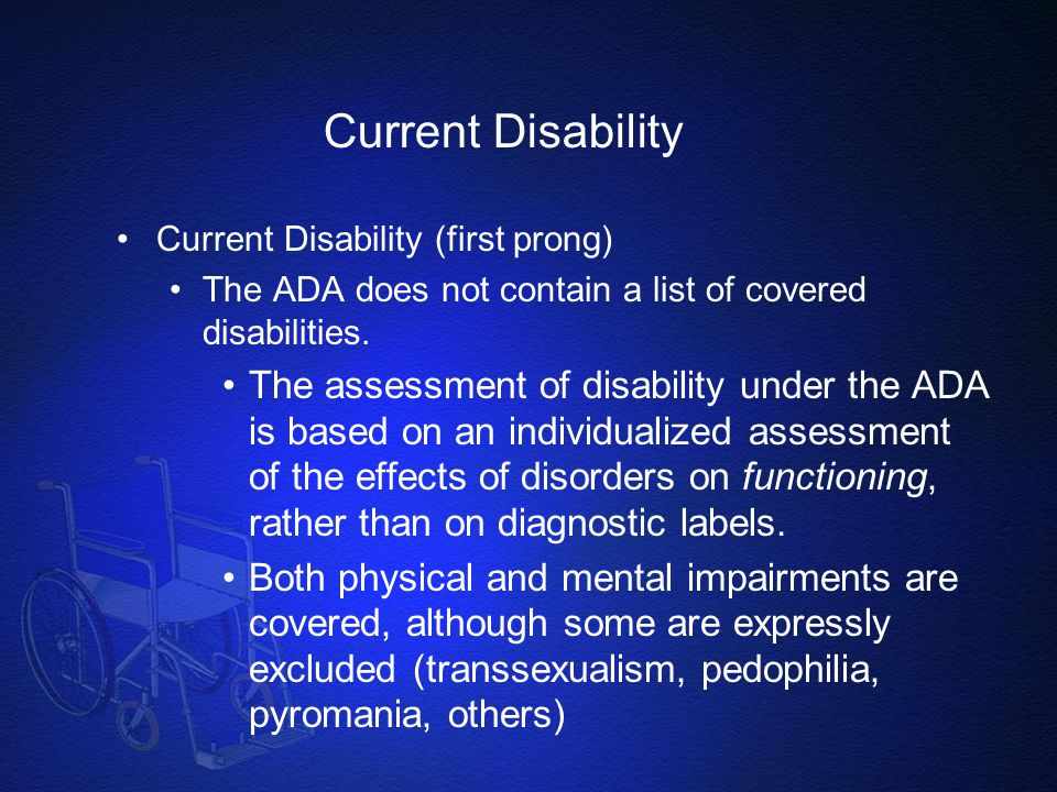 Current Disability Current Disability (first prong) The ADA does not contain a list of covered disabilities.