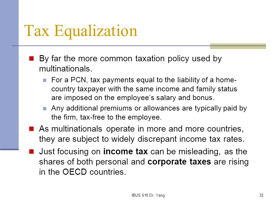 Tax Equalization By far the more common taxation policy used by multinationals.