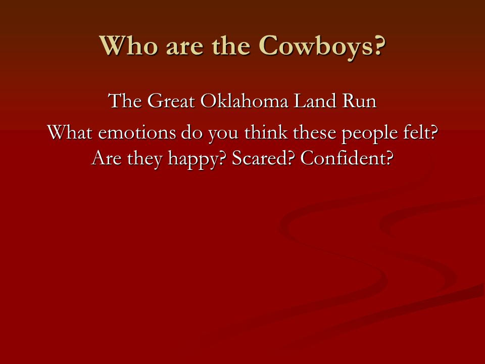 Who are the Cowboys. The Great Oklahoma Land Run What emotions do you think these people felt.