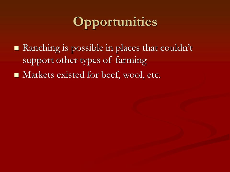 Opportunities Ranching is possible in places that couldn't support other types of farming.