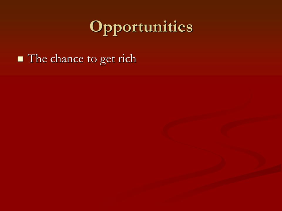 Opportunities The chance to get rich