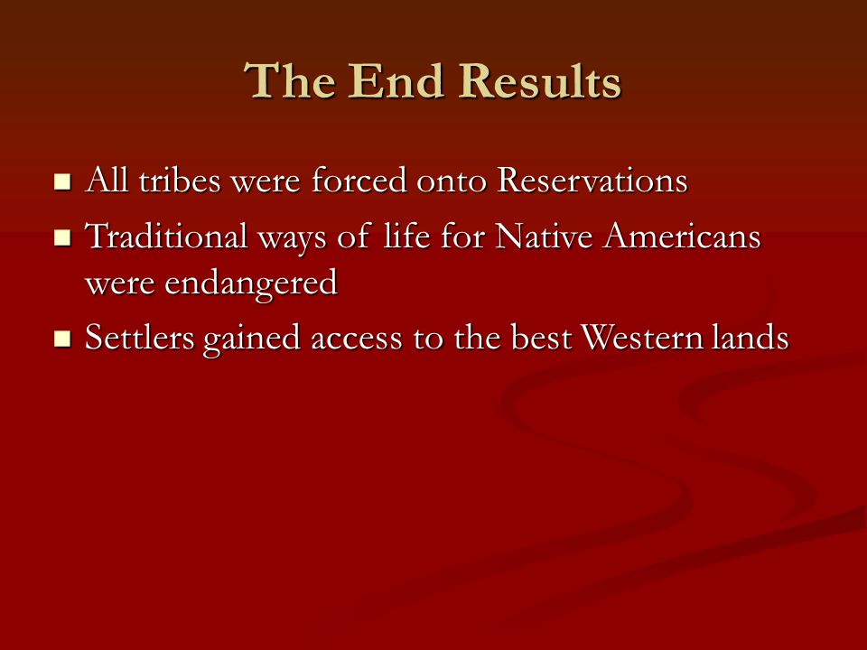 The End Results All tribes were forced onto Reservations