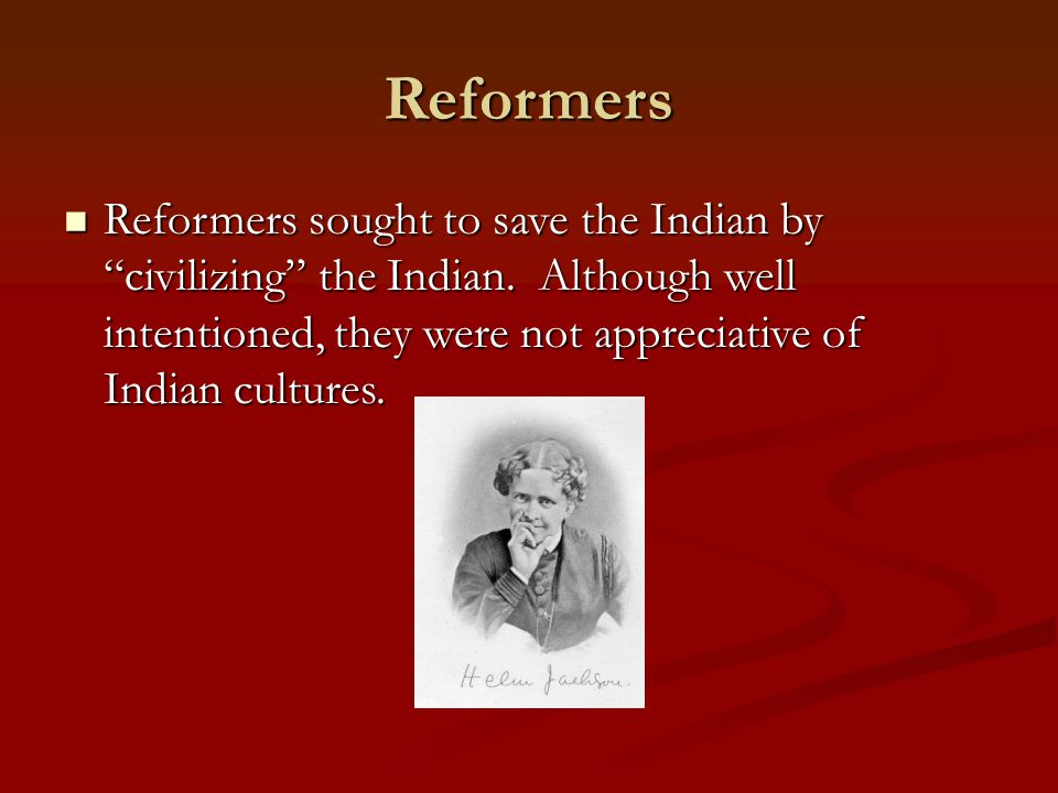 Reformers Reformers sought to save the Indian by civilizing the Indian.