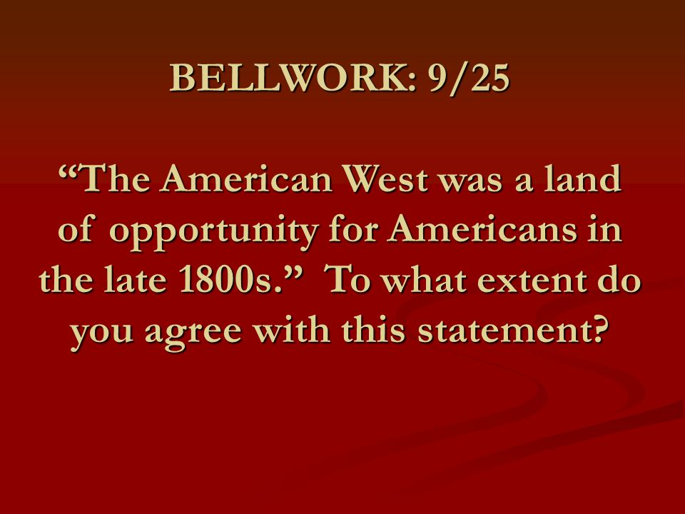 BELLWORK: 9/25 The American West was a land of opportunity for Americans in the late 1800s. To what extent do you agree with this statement