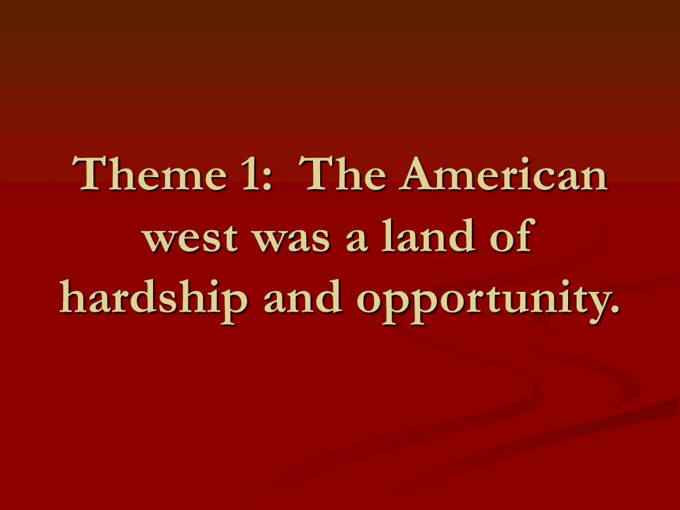 Theme 1: The American west was a land of hardship and opportunity.