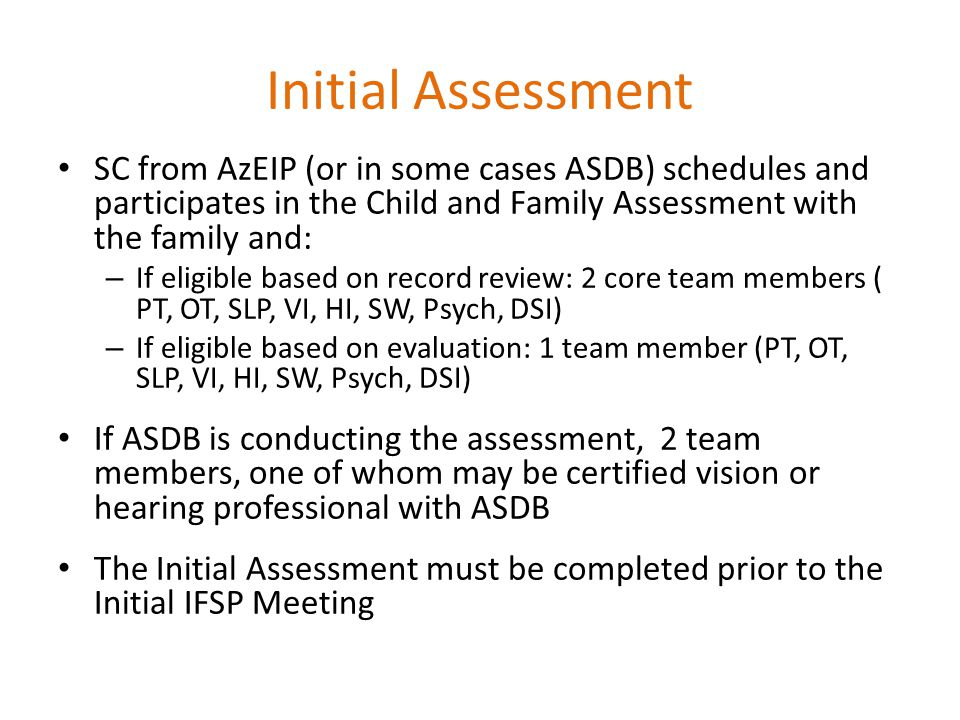 Initial Assessment SC from AzEIP (or in some cases ASDB) schedules and participates in the Child and Family Assessment with the family and: