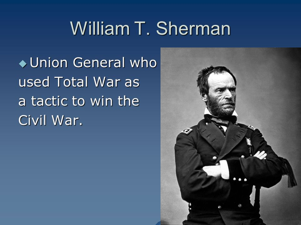 William T. Sherman Union General who used Total War as