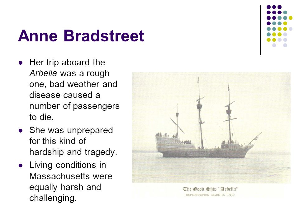 Anne Bradstreet Her trip aboard the Arbella was a rough one, bad weather and disease caused a number of passengers to die.