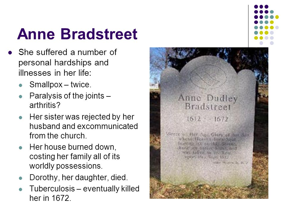 Anne Bradstreet She suffered a number of personal hardships and illnesses in her life: Smallpox – twice.