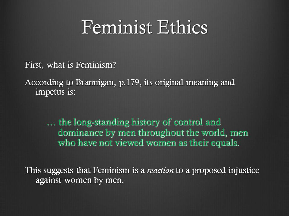 Feminist Ethics First, what is Feminism According to Brannigan, p.179, its original meaning and impetus is: