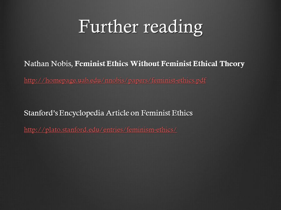 Further reading Nathan Nobis, Feminist Ethics Without Feminist Ethical Theory. http://homepage.uab.edu/nnobis/papers/feminist-ethics.pdf.