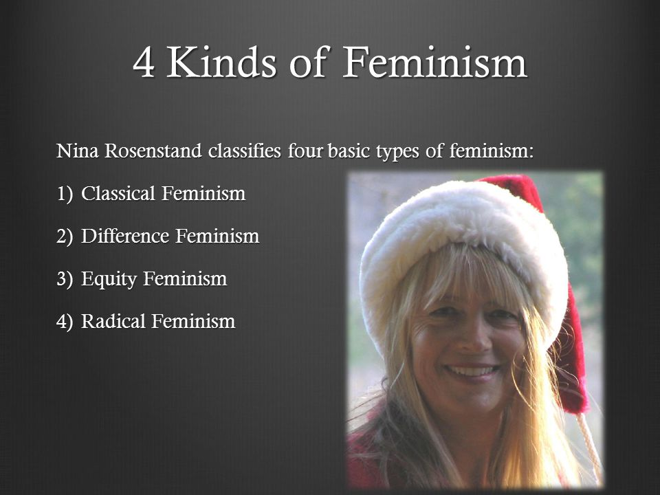 4 Kinds of Feminism Nina Rosenstand classifies four basic types of feminism: Classical Feminism. Difference Feminism.