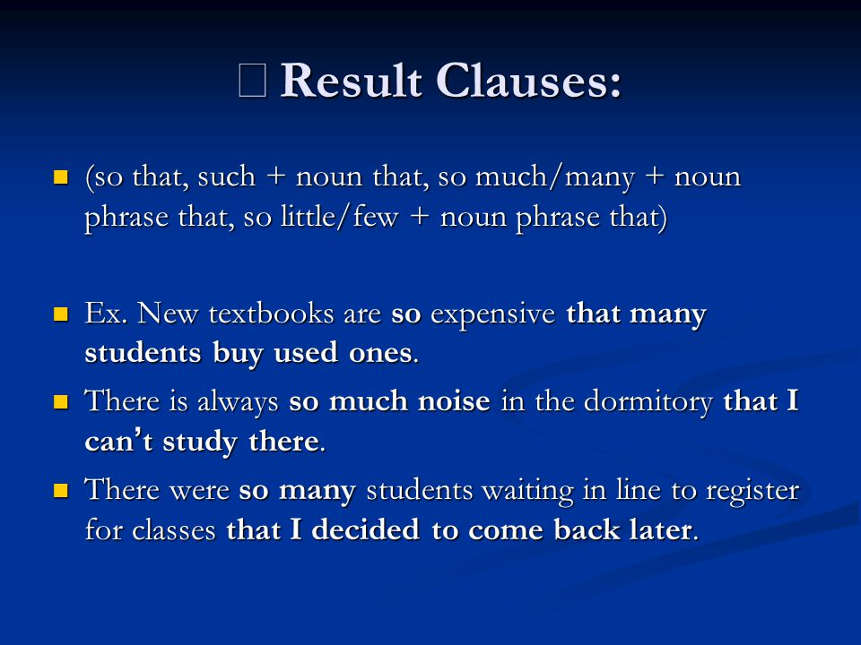 ※Result Clauses: (so that, such + noun that, so much/many + noun phrase that, so little/few + noun phrase that)