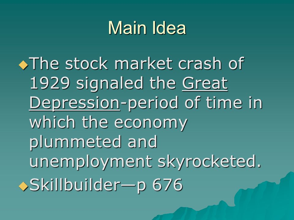Main Idea The stock market crash of 1929 signaled the Great Depression-period of time in which the economy plummeted and unemployment skyrocketed.