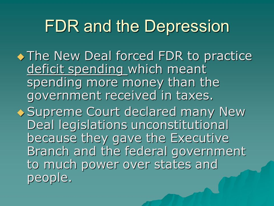 FDR and the Depression The New Deal forced FDR to practice deficit spending which meant spending more money than the government received in taxes.