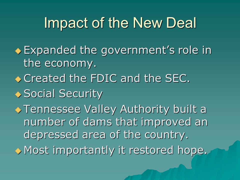 Impact of the New Deal Expanded the government's role in the economy.