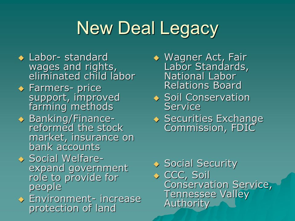New Deal Legacy Labor- standard wages and rights, eliminated child labor. Farmers- price support, improved farming methods.