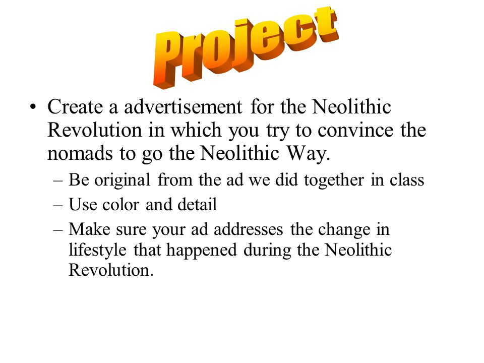 Project Create a advertisement for the Neolithic Revolution in which you try to convince the nomads to go the Neolithic Way.