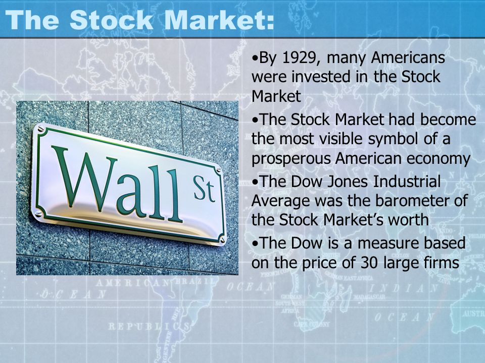 The Stock Market: By 1929, many Americans were invested in the Stock Market.