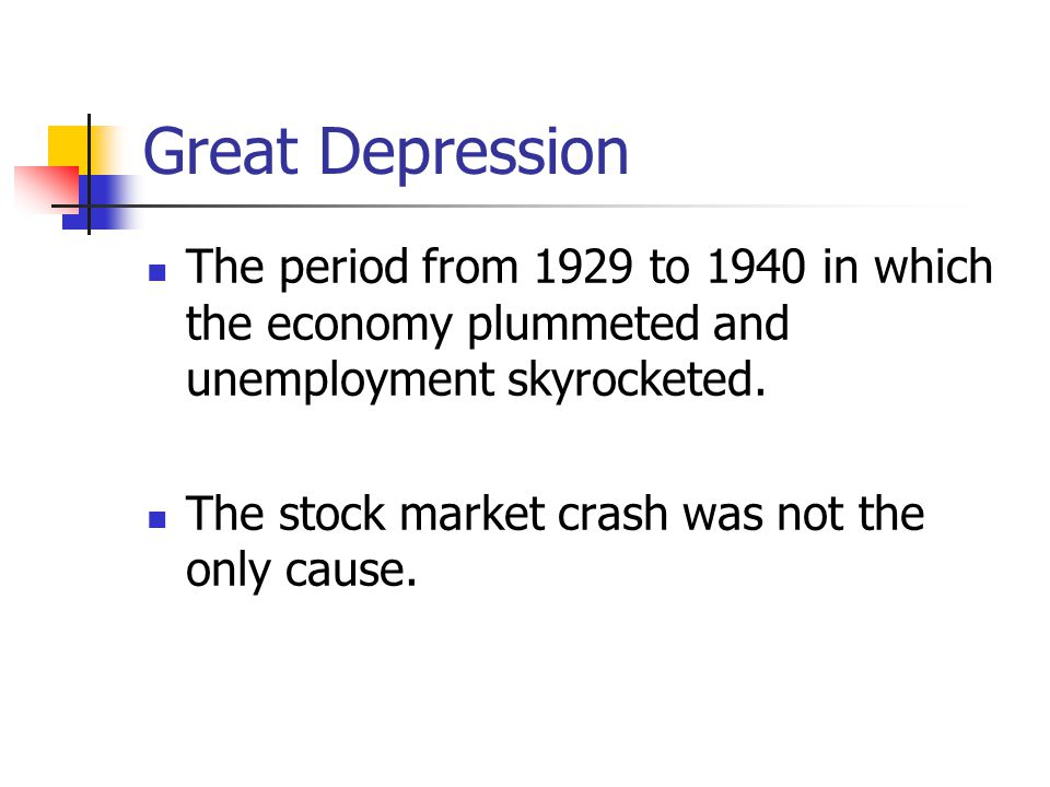 Great Depression The period from 1929 to 1940 in which the economy plummeted and unemployment skyrocketed.