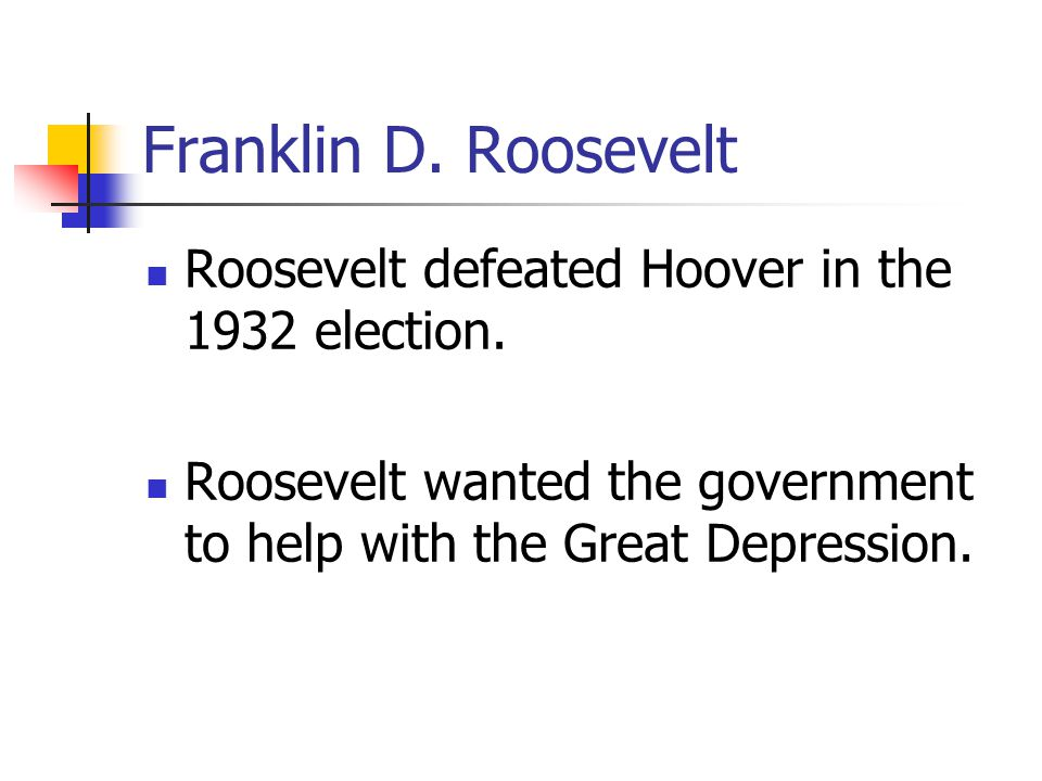 Franklin D. Roosevelt Roosevelt defeated Hoover in the 1932 election.