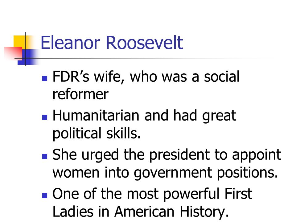 Eleanor Roosevelt FDR's wife, who was a social reformer