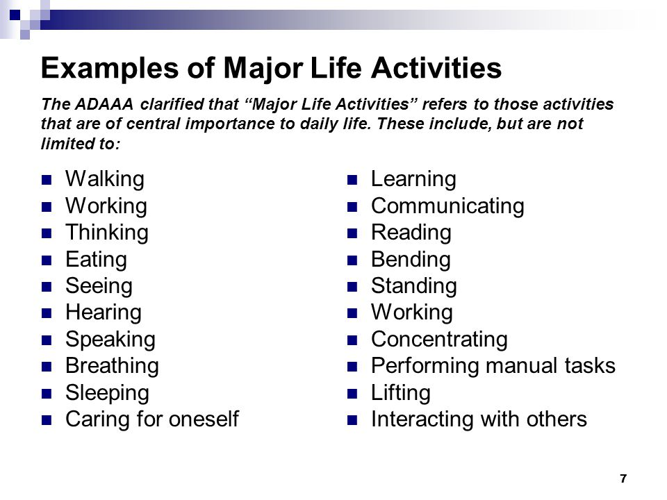 Examples of Major Life Activities The ADAAA clarified that Major Life Activities refers to those activities that are of central importance to daily life. These include, but are not limited to: