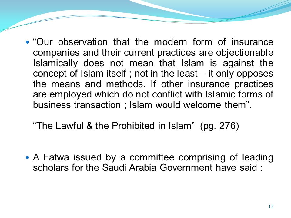 Our observation that the modern form of insurance companies and their current practices are objectionable Islamically does not mean that Islam is against the concept of Islam itself ; not in the least – it only opposes the means and methods. If other insurance practices are employed which do not conflict with Islamic forms of business transaction ; Islam would welcome them .