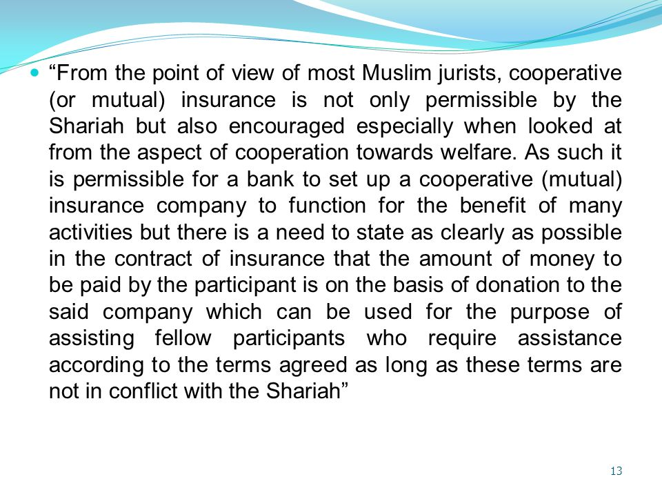 From the point of view of most Muslim jurists, cooperative (or mutual) insurance is not only permissible by the Shariah but also encouraged especially when looked at from the aspect of cooperation towards welfare.