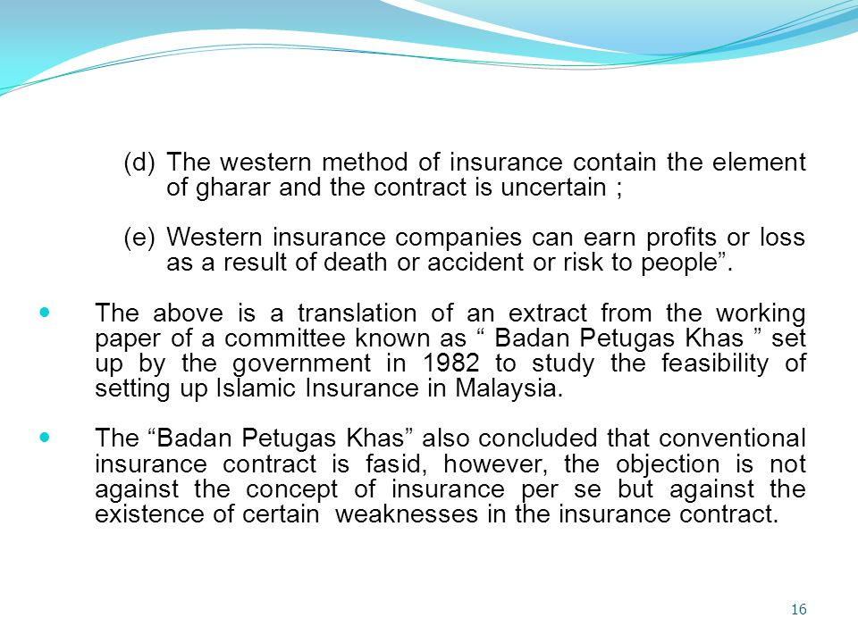 (d) The western method of insurance contain the element of gharar and the contract is uncertain ;