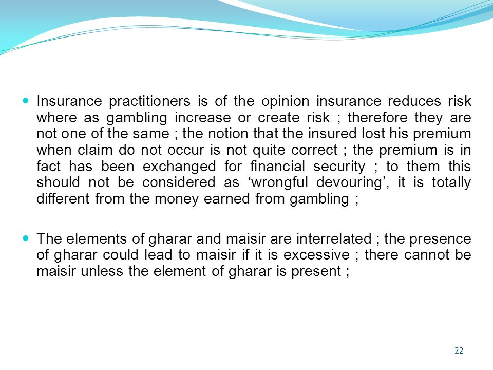 Insurance practitioners is of the opinion insurance reduces risk where as gambling increase or create risk ; therefore they are not one of the same ; the notion that the insured lost his premium when claim do not occur is not quite correct ; the premium is in fact has been exchanged for financial security ; to them this should not be considered as 'wrongful devouring', it is totally different from the money earned from gambling ;
