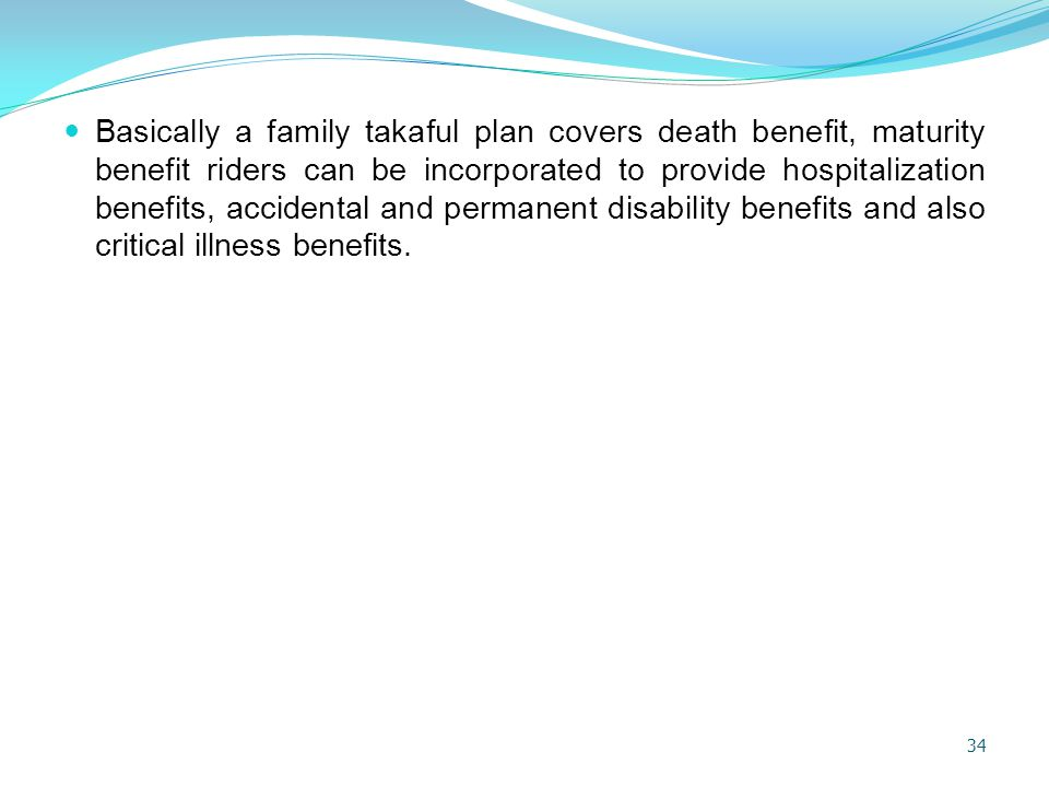Basically a family takaful plan covers death benefit, maturity benefit riders can be incorporated to provide hospitalization benefits, accidental and permanent disability benefits and also critical illness benefits.