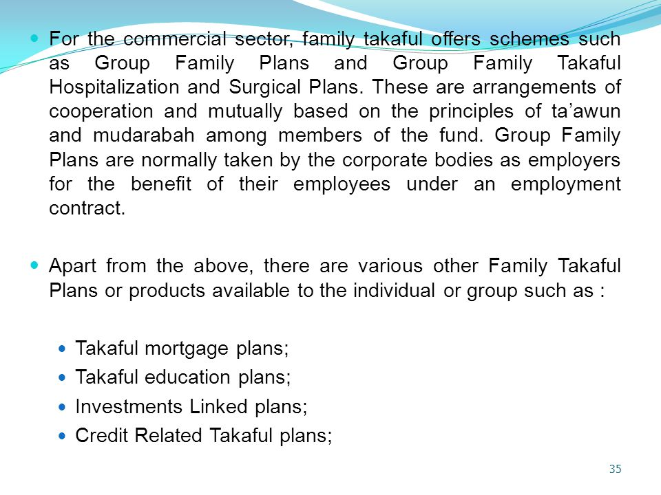 For the commercial sector, family takaful offers schemes such as Group Family Plans and Group Family Takaful Hospitalization and Surgical Plans. These are arrangements of cooperation and mutually based on the principles of ta'awun and mudarabah among members of the fund. Group Family Plans are normally taken by the corporate bodies as employers for the benefit of their employees under an employment contract.