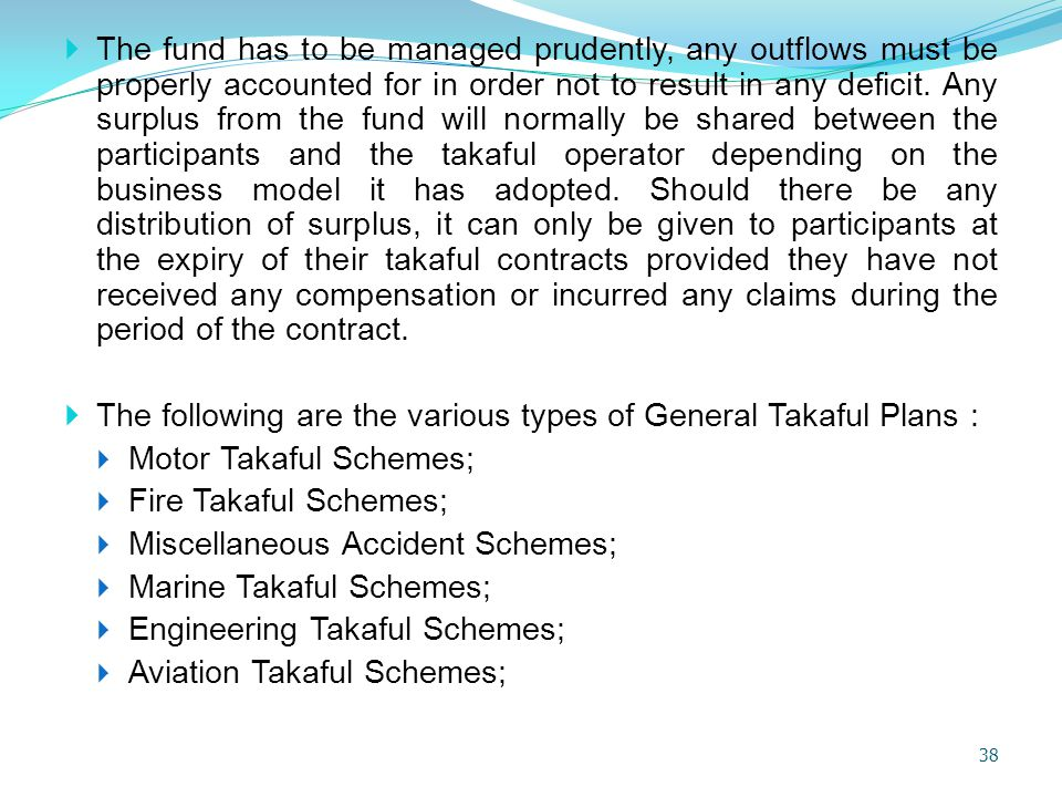 The fund has to be managed prudently, any outflows must be properly accounted for in order not to result in any deficit. Any surplus from the fund will normally be shared between the participants and the takaful operator depending on the business model it has adopted. Should there be any distribution of surplus, it can only be given to participants at the expiry of their takaful contracts provided they have not received any compensation or incurred any claims during the period of the contract.