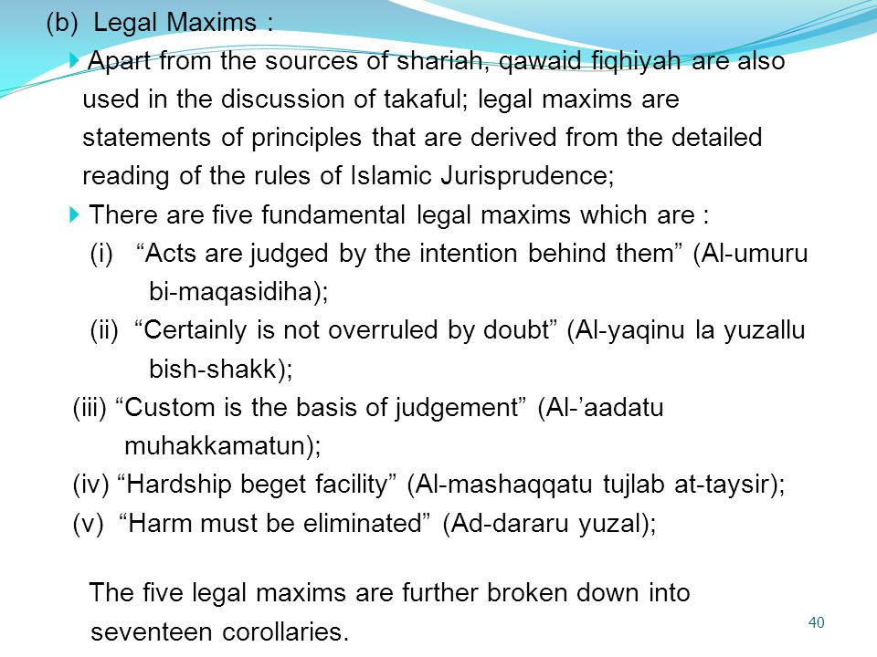 (b) Legal Maxims : Apart from the sources of shariah, qawaid fiqhiyah are also. used in the discussion of takaful; legal maxims are.