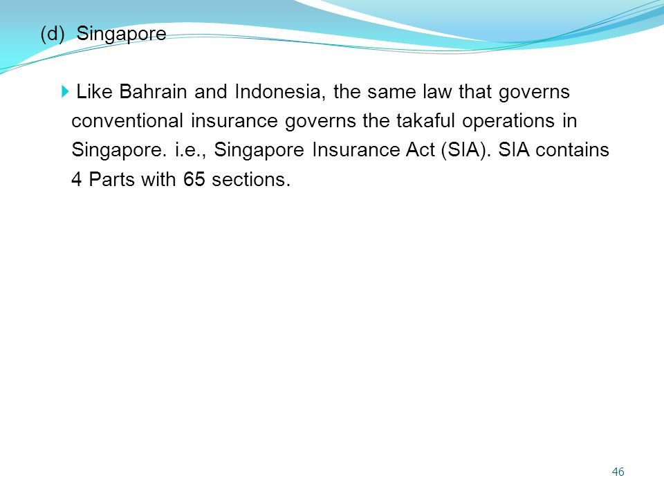 (d) Singapore Like Bahrain and Indonesia, the same law that governs. conventional insurance governs the takaful operations in.