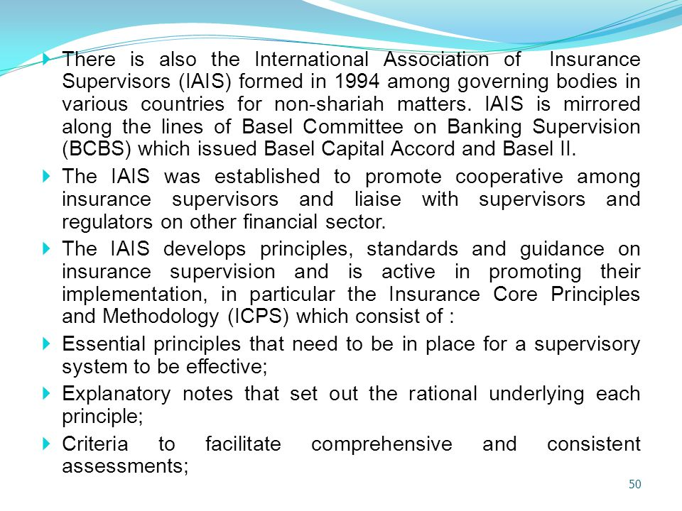 There is also the International Association of Insurance Supervisors (IAIS) formed in 1994 among governing bodies in various countries for non-shariah matters. IAIS is mirrored along the lines of Basel Committee on Banking Supervision (BCBS) which issued Basel Capital Accord and Basel II.